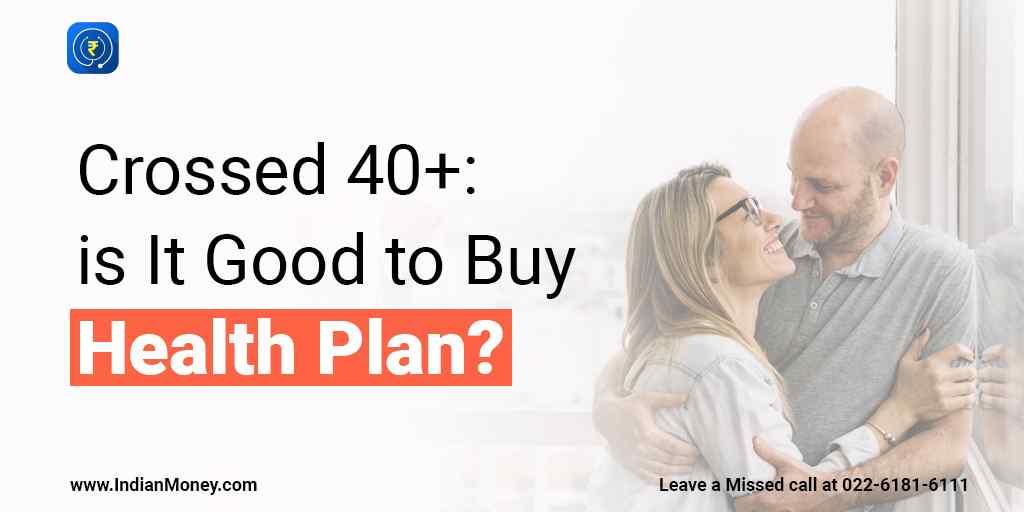 Crossed 40? Is It Good to Buy Health Plan?
