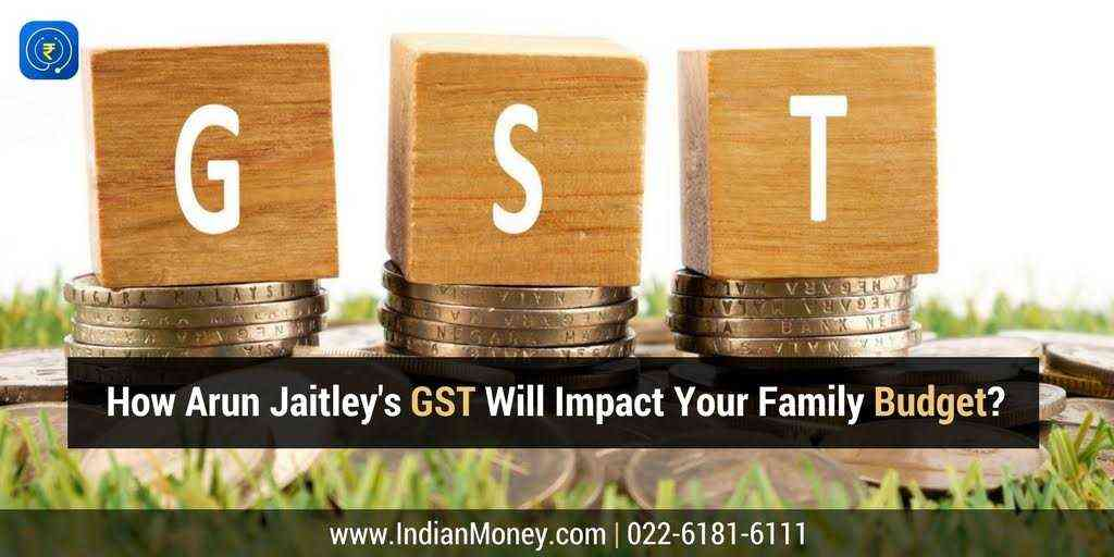 How Arun Jaitleys GST Will Impact Your Family Budget?
