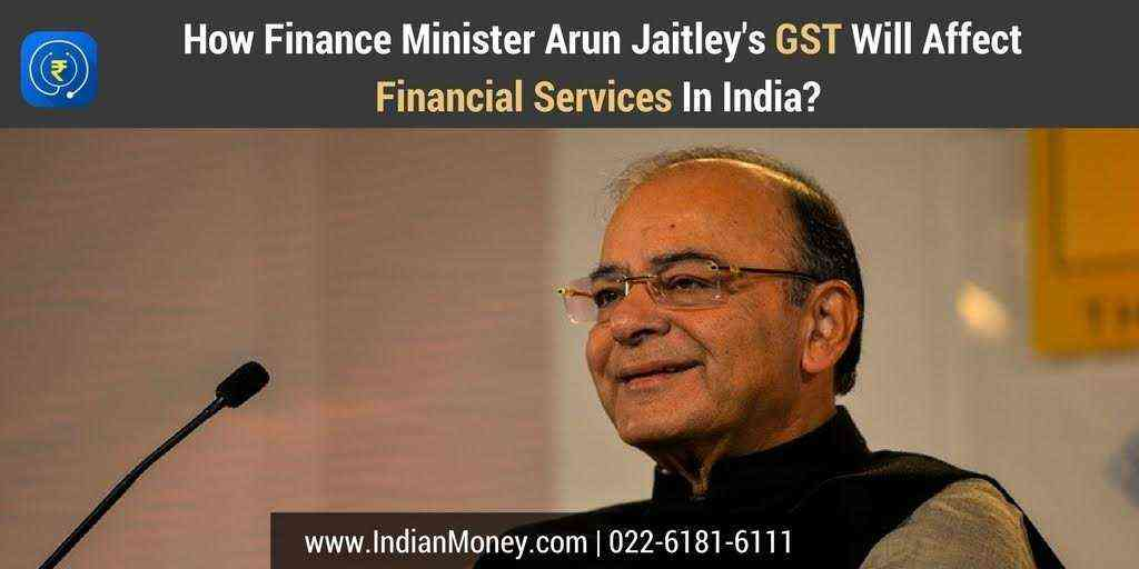 How Finance Minister Arun Jaitleys GST Will Affect Financial Services In India?