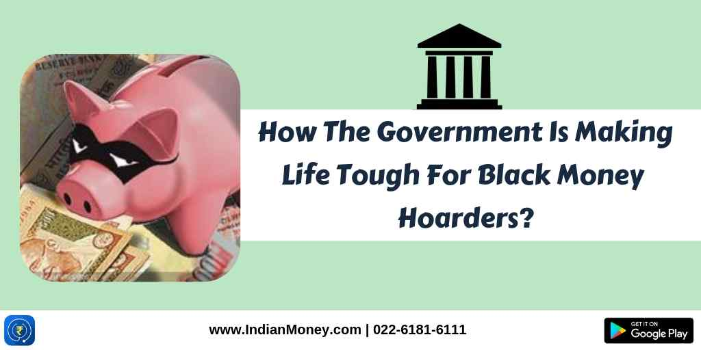 How The Government Is Making Life Tough For Black Money Hoarders?