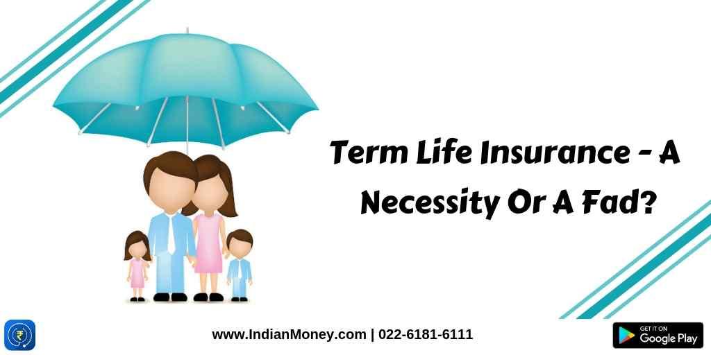 Term Life Insurance - A Necessity Or A Fad?